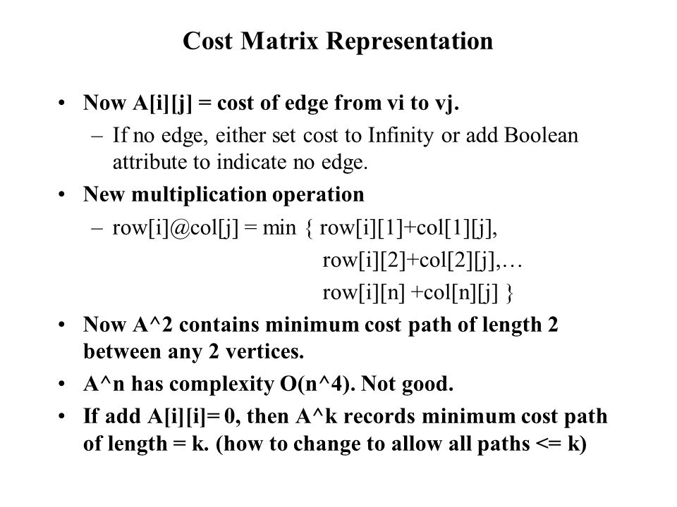 Cost Matrix Representation Now A[i][j] = cost of edge from vi to vj. –If no edge, either set cost to Infinity or add Boolean attribute to indicate no