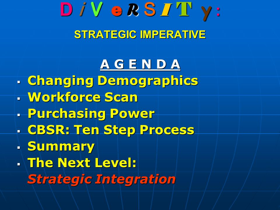 D i V e R S I T y : STRATEGIC IMPERATIVE A G E N D A  Changing Demographics  Workforce Scan  Purchasing Power  CBSR: Ten Step Process  Summary  The Next Level: Strategic Integration
