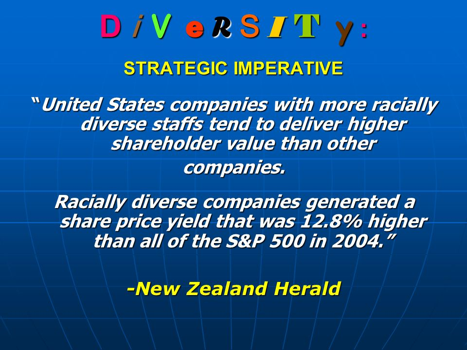D i V e R S I T y : STRATEGIC IMPERATIVE United States companies with more racially diverse staffs tend to deliver higher shareholder value than other companies.