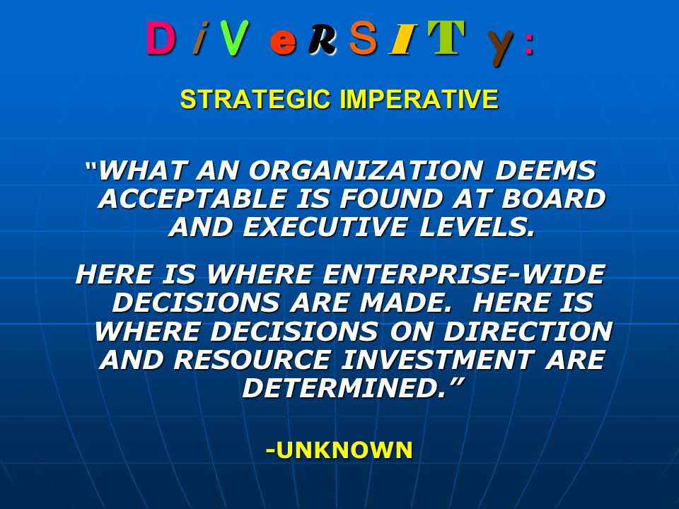 "D i V e R S I T y : STRATEGIC IMPERATIVE "" WHAT AN ORGANIZATION DEEMS ACCEPTABLE IS FOUND AT BOARD AND EXECUTIVE LEVELS. HERE IS WHERE ENTERPRISE-WIDE"