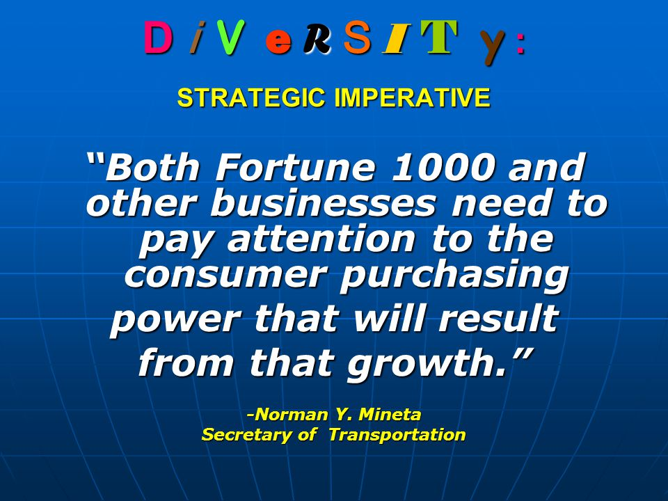 D i V e R S I T y : STRATEGIC IMPERATIVE Both Fortune 1000 and other businesses need to pay attention to the consumer purchasing power that will result from that growth. -Norman Y.