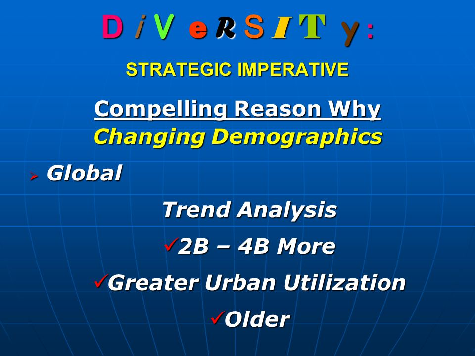 D i V e R S I T y : STRATEGIC IMPERATIVE Compelling Reason Why Changing Demographics  Global Trend Analysis 2B – 4B More 2B – 4B More Greater Urban Utilization Greater Urban Utilization Older Older