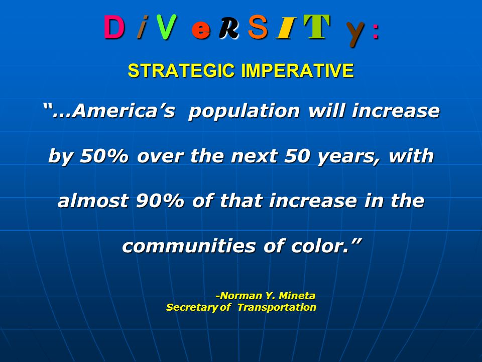 D i V e R S I T y : STRATEGIC IMPERATIVE …America's population will increase by 50% over the next 50 years, with almost 90% of that increase in the communities of color. -Norman Y.