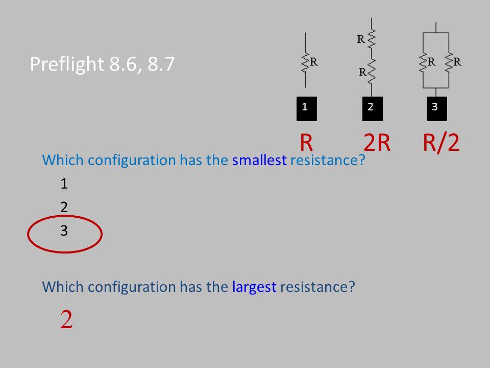 Preflight 8.6, 8.7 Which configuration has the smallest resistance? 1 2 3 123 Which configuration has the largest resistance? 2 R 2R R/2