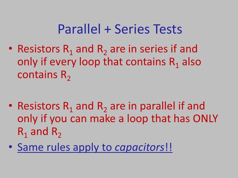 Parallel + Series Tests Resistors R 1 and R 2 are in series if and only if every loop that contains R 1 also contains R 2 Resistors R 1 and R 2 are in parallel if and only if you can make a loop that has ONLY R 1 and R 2 Same rules apply to capacitors!!
