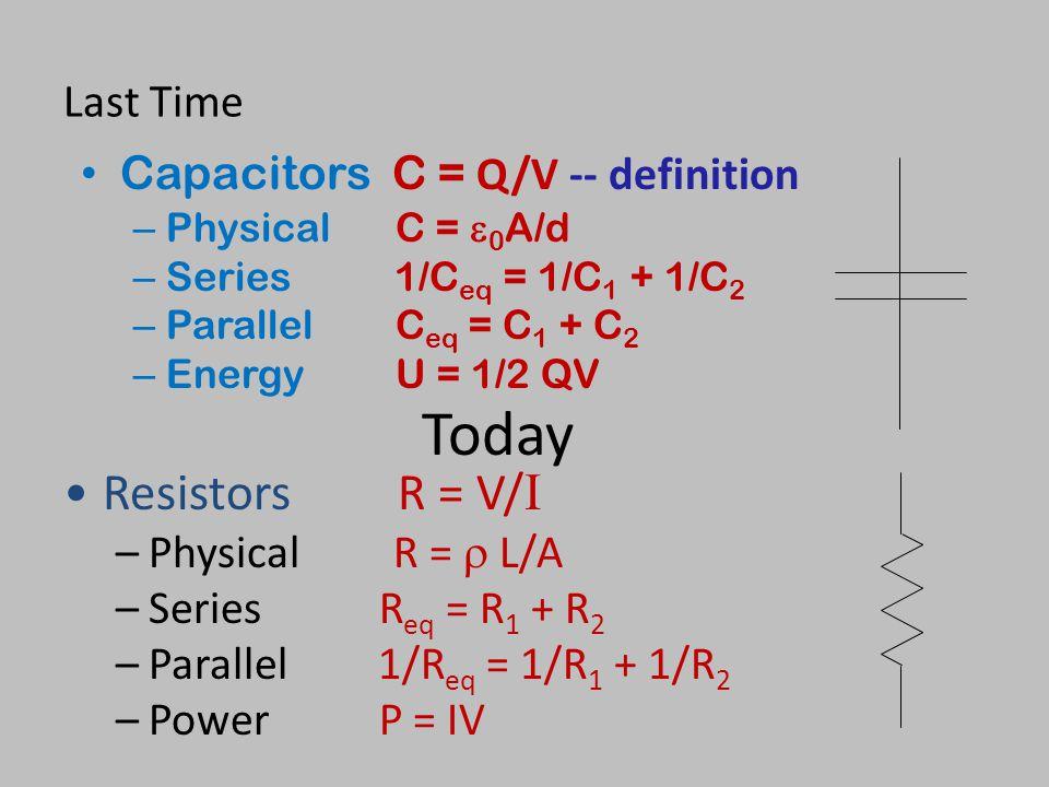 Last Time Capacitors C = Q/V -- definition – PhysicalC =  0 A/d – Series 1/C eq = 1/C 1 + 1/C 2 – ParallelC eq = C 1 + C 2 – EnergyU = 1/2 QV Resistors R = V/ I –Physical R =  L/A –Series R eq = R 1 + R 2 –Parallel1/R eq = 1/R 1 + 1/R 2 –Power P = IV Today