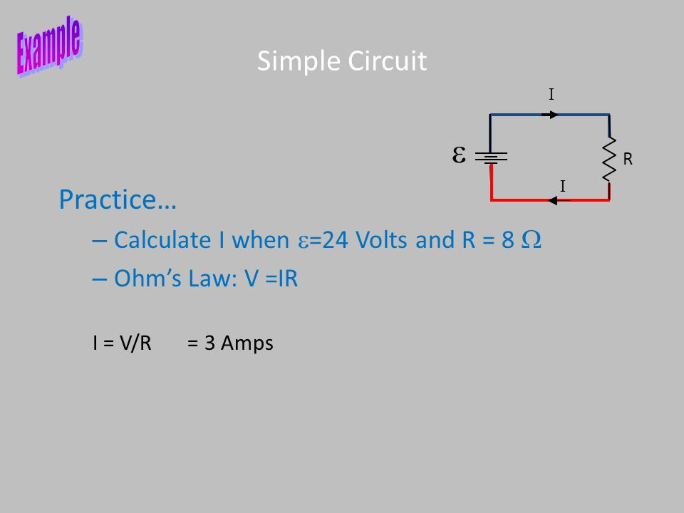 Practice… – Calculate I when  =24 Volts and R = 8  – Ohm's Law: V =IR Simple Circuit R  I I I = V/R = 3 Amps