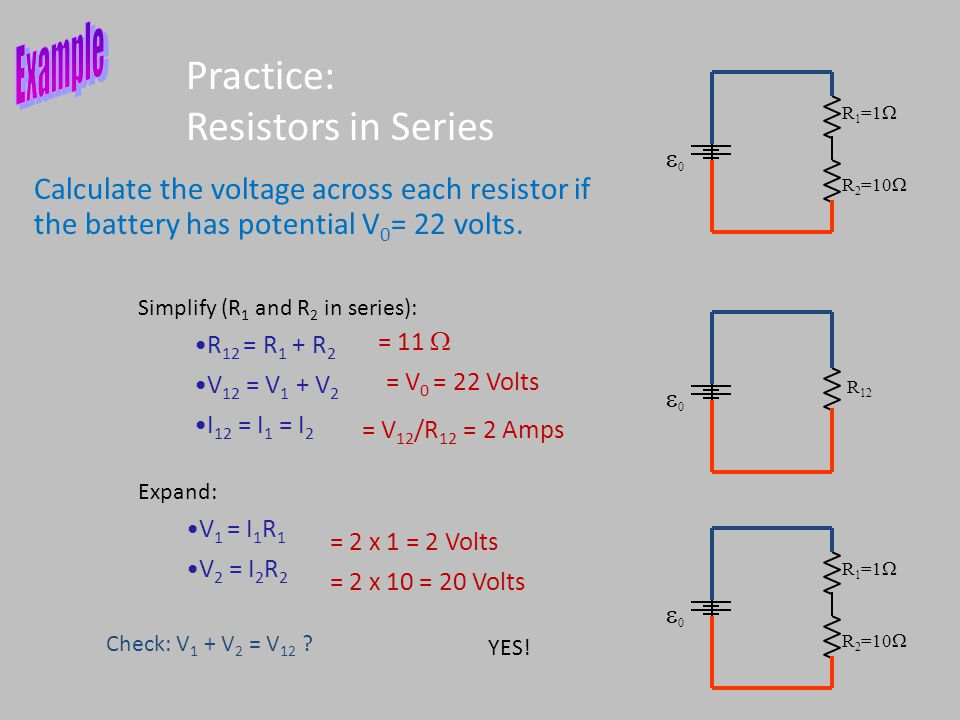 Practice: Resistors in Series Calculate the voltage across each resistor if the battery has potential V 0 = 22 volts. R 12 = R 1 + R 2 V 12 = V 1 + V
