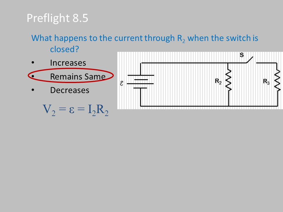 Preflight 8.5 What happens to the current through R 2 when the switch is closed? Increases Remains Same Decreases V 2 = ε = I 2 R 2