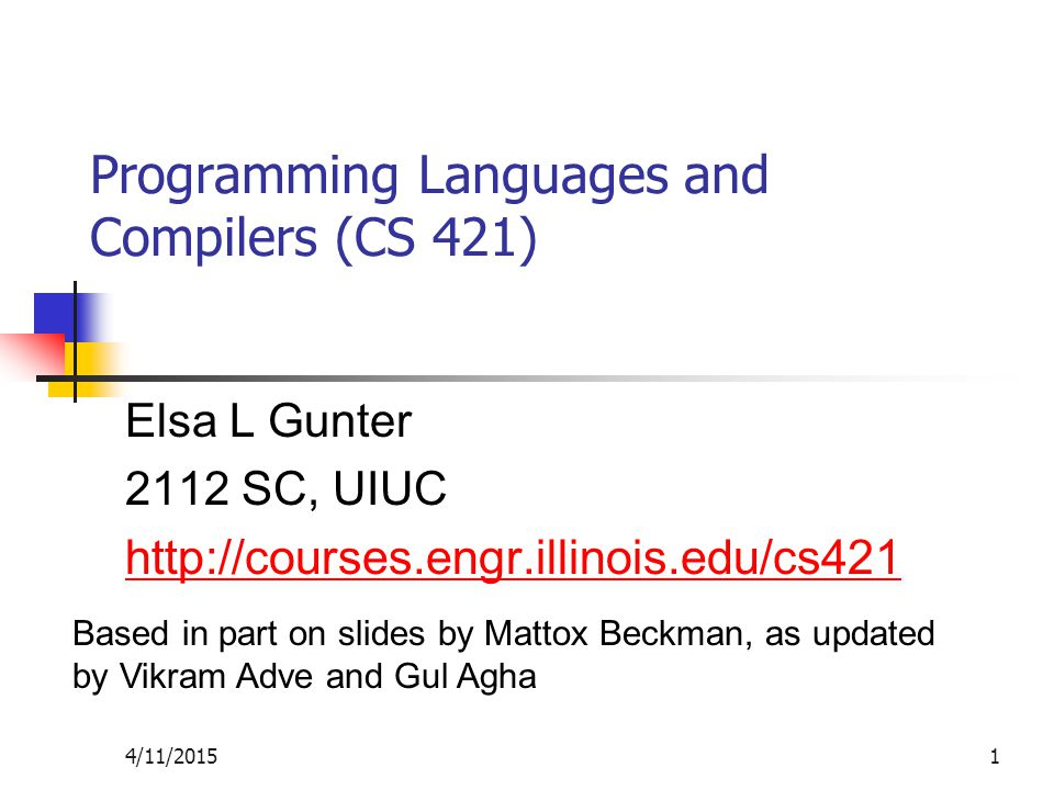 4/11/20151 Programming Languages and Compilers (CS 421) Elsa L Gunter 2112 SC, UIUC http://courses.engr.illinois.edu/cs421 Based in part on slides by Mattox Beckman, as updated by Vikram Adve and Gul Agha