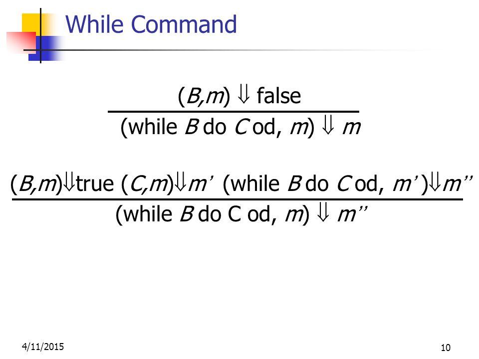 4/11/2015 10 While Command (B,m)  false (while B do C od, m)  m (B,m)  true (C,m)  m' (while B do C od, m' )  m'' (while B do C od, m)  m''