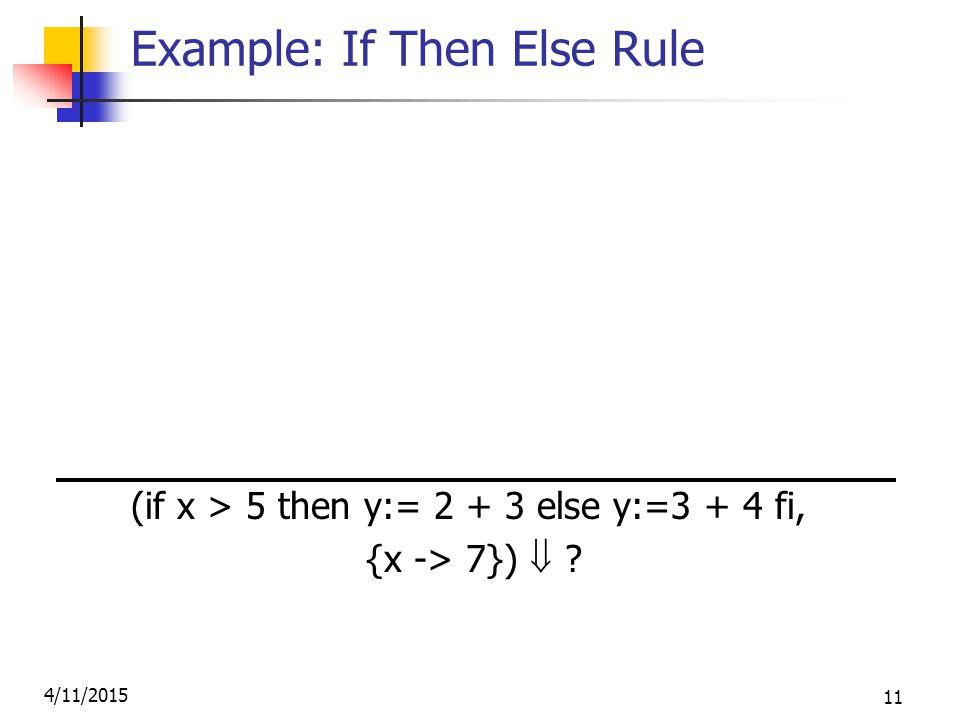 4/11/2015 11 Example: If Then Else Rule (2,{x->7})  2 (3,{x->7})  3 (2+3, {x->7})  5 (x,{x->7})  7 (5,{x->7})  5 (y:= 2 + 3, {x-> 7} (x > 5, {x -> 7})  true  {x- >7, y->5} (if x > 5 then y:= 2 + 3 else y:=3 + 4 fi, {x -> 7}) 