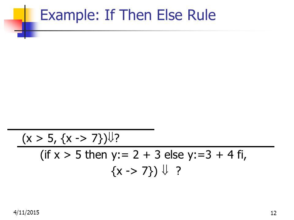 4/11/2015 12 Example: If Then Else Rule (2,{x->7})  2 (3,{x->7})  3 (2+3, {x->7})  5 (x,{x->7})  7 (5,{x->7})  5 (y:= 2 + 3, {x-> 7} (x > 5, {x -> 7})  .