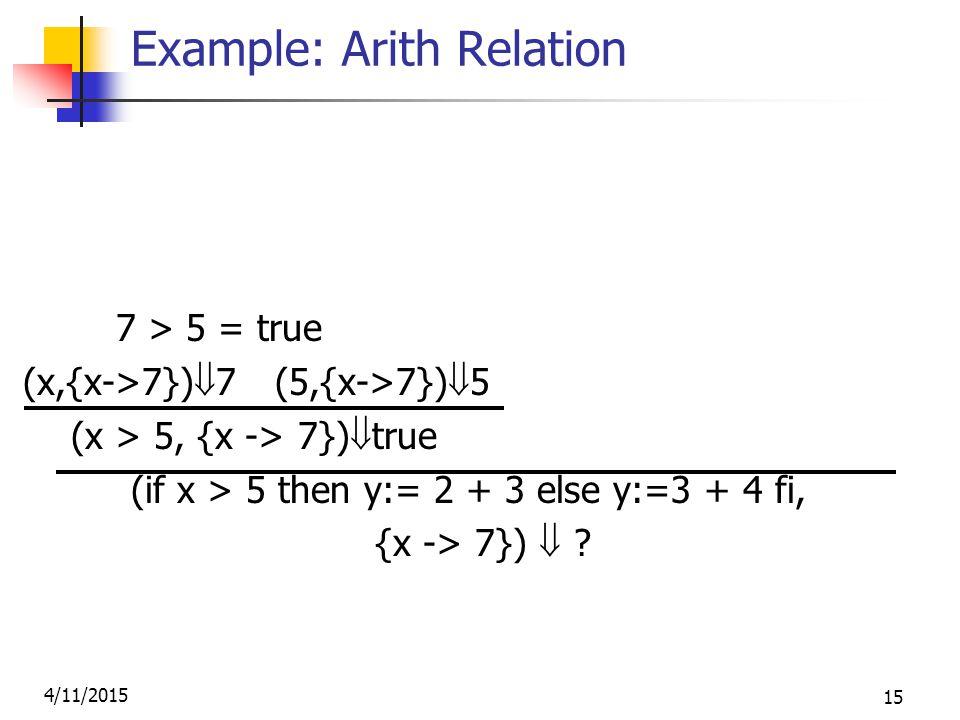 4/11/2015 15 Example: Arith Relation (2,{x->7})  2 (3,{x->7})  3 7 > 5 = true (2+3, {x->7})  5 (x,{x->7})  7 (5,{x->7})  5 (y:= 2 + 3, {x-> 7} (x > 5, {x -> 7})  true  {x- >7, y->5} (if x > 5 then y:= 2 + 3 else y:=3 + 4 fi, {x -> 7})  .
