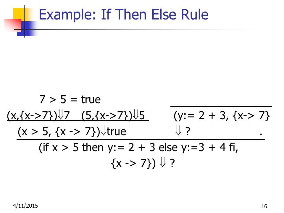 4/11/2015 16 Example: If Then Else Rule (2,{x->7})  2 (3,{x->7})  3 7 > 5 = true (2+3, {x->7})  5 (x,{x->7})  7 (5,{x->7})  5 (y:= 2 + 3, {x-> 7} (x > 5, {x -> 7})  true  .