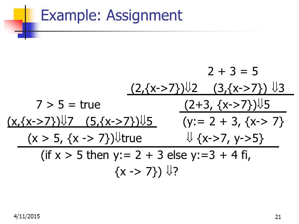 4/11/2015 21 Example: Assignment 2 + 3 = 5 (2,{x->7})  2 (3,{x->7})  3 7 > 5 = true (2+3, {x->7})  5 (x,{x->7})  7 (5,{x->7})  5 (y:= 2 + 3, {x-> 7} (x > 5, {x -> 7})  true  {x->7, y->5} (if x > 5 then y:= 2 + 3 else y:=3 + 4 fi, {x -> 7})  .