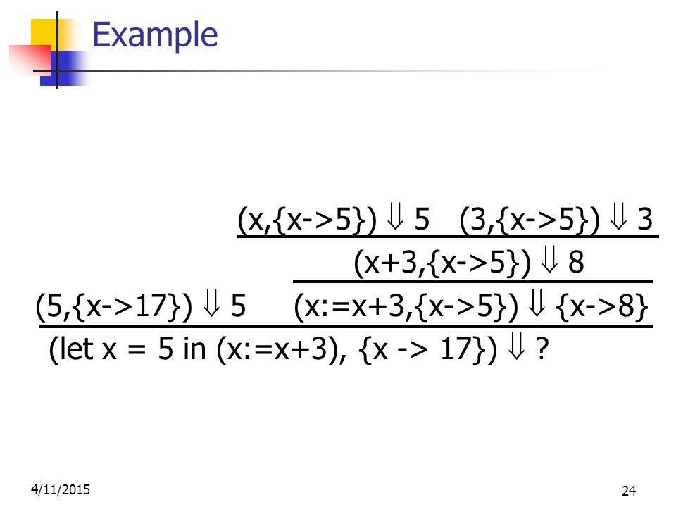 4/11/2015 24 Example (x,{x->5})  5 (3,{x->5})  3 (x+3,{x->5})  8 (5,{x->17})  5 (x:=x+3,{x->5})  {x->8} (let x = 5 in (x:=x+3), {x -> 17}) 