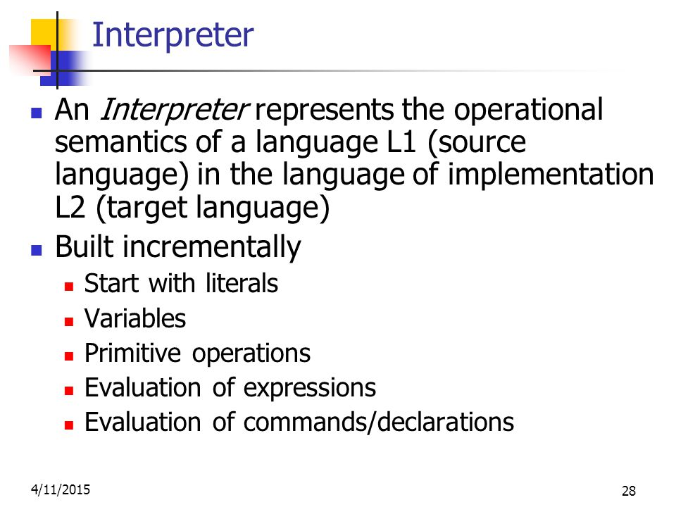 4/11/2015 28 Interpreter An Interpreter represents the operational semantics of a language L1 (source language) in the language of implementation L2 (target language) Built incrementally Start with literals Variables Primitive operations Evaluation of expressions Evaluation of commands/declarations