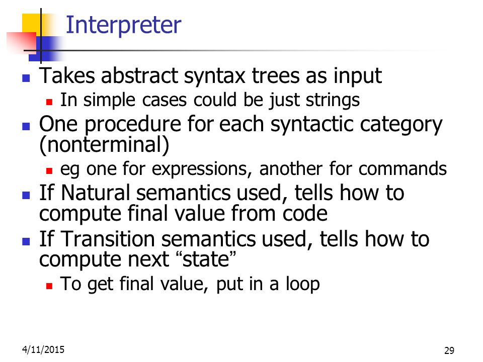 4/11/2015 29 Interpreter Takes abstract syntax trees as input In simple cases could be just strings One procedure for each syntactic category (nonterminal) eg one for expressions, another for commands If Natural semantics used, tells how to compute final value from code If Transition semantics used, tells how to compute next state To get final value, put in a loop