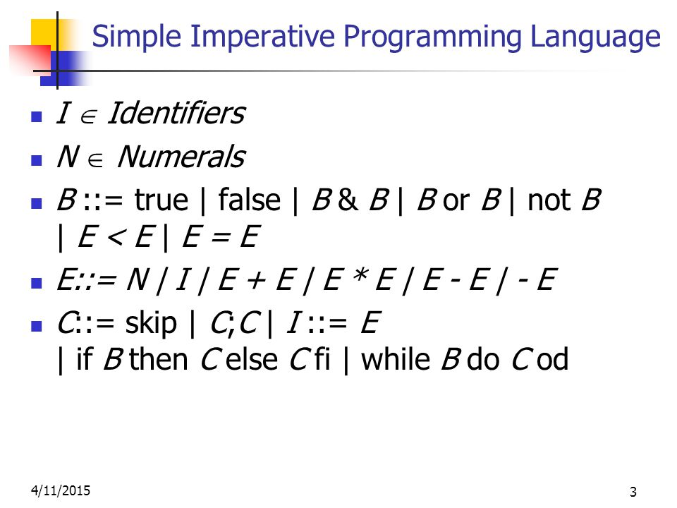 4/11/2015 3 Simple Imperative Programming Language I  Identifiers N  Numerals B ::= true | false | B & B | B or B | not B | E < E | E = E E::= N | I | E + E | E * E | E - E | - E C::= skip | C;C | I ::= E | if B then C else C fi | while B do C od