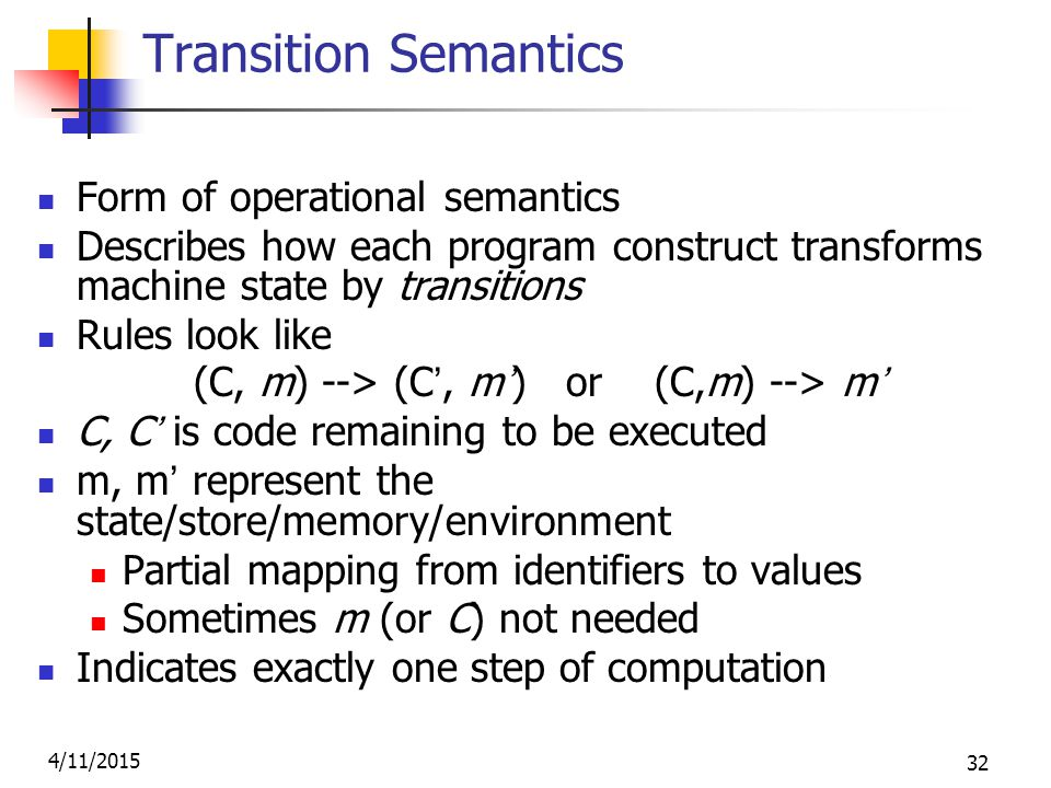 4/11/2015 32 Transition Semantics Form of operational semantics Describes how each program construct transforms machine state by transitions Rules look like (C, m) --> (C', m') or (C,m) --> m' C, C' is code remaining to be executed m, m' represent the state/store/memory/environment Partial mapping from identifiers to values Sometimes m (or C) not needed Indicates exactly one step of computation