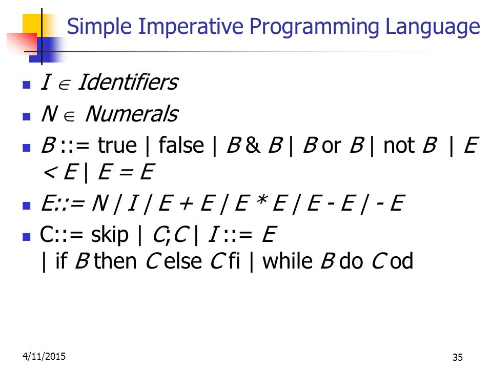 4/11/2015 35 Simple Imperative Programming Language I  Identifiers N  Numerals B ::= true | false | B & B | B or B | not B | E < E | E = E E::= N | I | E + E | E * E | E - E | - E C::= skip | C;C | I ::= E | if B then C else C fi | while B do C od