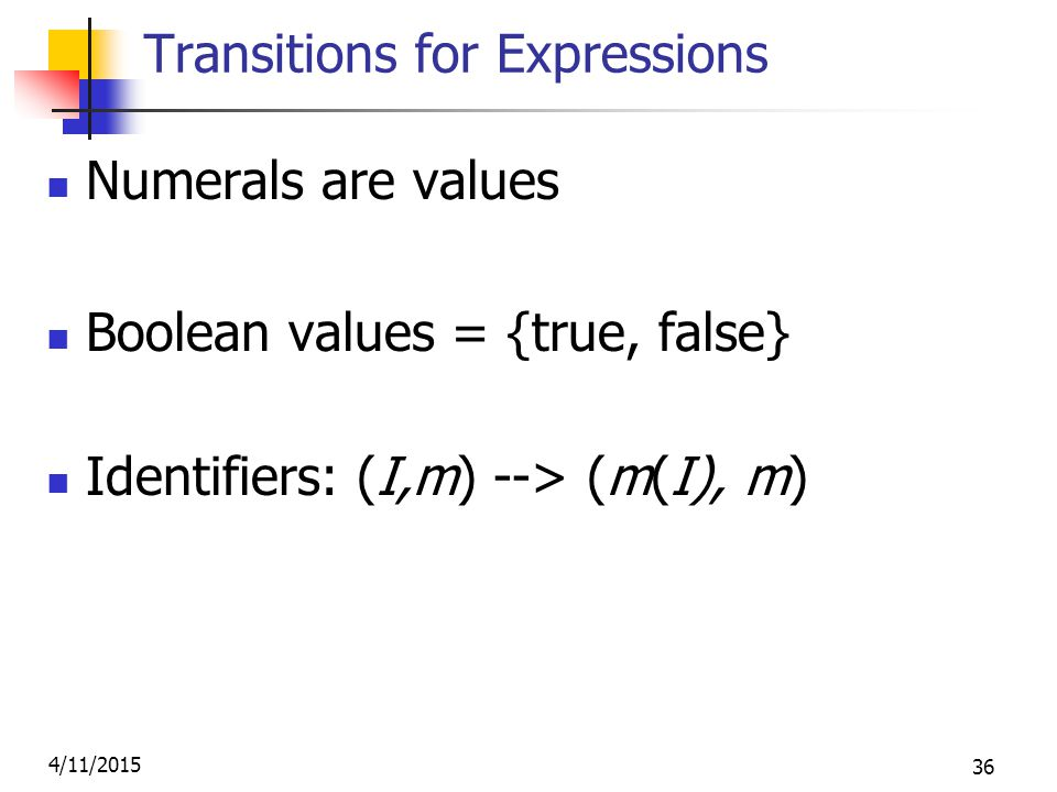 4/11/2015 36 Transitions for Expressions Numerals are values Boolean values = {true, false} Identifiers: (I,m) --> (m(I), m)