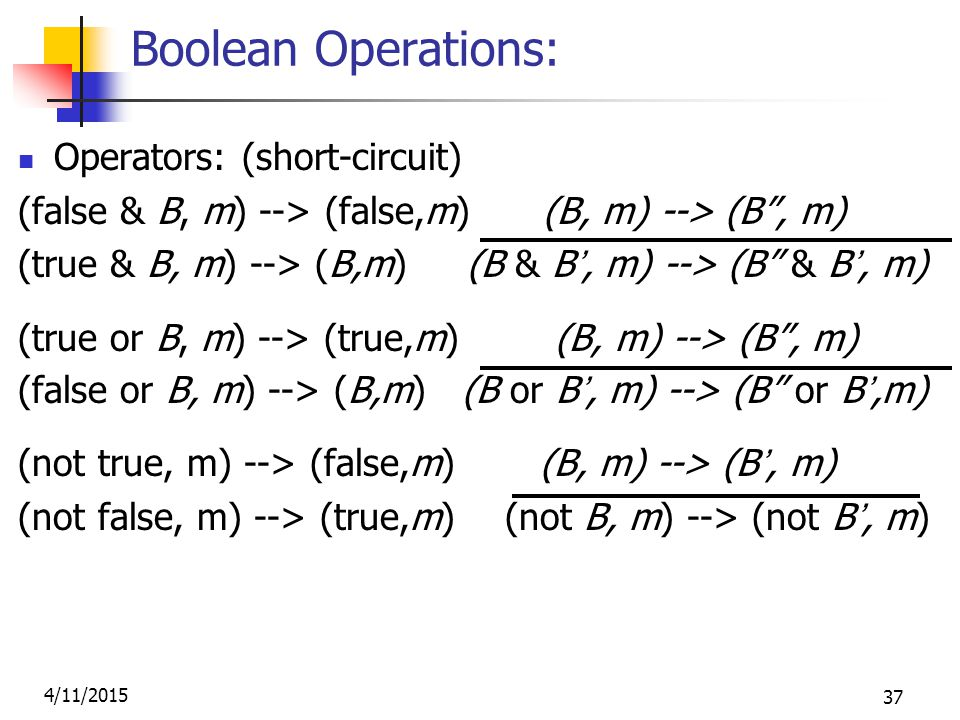 4/11/2015 37 Boolean Operations: Operators: (short-circuit) (false & B, m) --> (false,m) (B, m) --> (B , m) (true & B, m) --> (B,m) (B & B', m) --> (B & B', m) (true or B, m) --> (true,m) (B, m) --> (B , m) (false or B, m) --> (B,m) (B or B', m) --> (B or B',m) (not true, m) --> (false,m) (B, m) --> (B', m) (not false, m) --> (true,m) (not B, m) --> (not B', m)