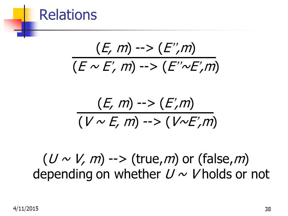 4/11/2015 38 Relations (E, m) --> (E'',m) (E ~ E', m) --> (E''~E',m) (E, m) --> (E',m) (V ~ E, m) --> (V~E',m) (U ~ V, m) --> (true,m) or (false,m) depending on whether U ~ V holds or not