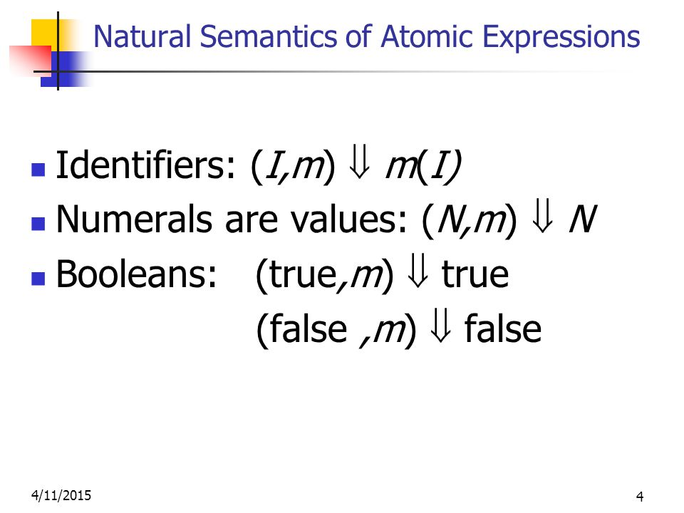 4/11/2015 4 Natural Semantics of Atomic Expressions Identifiers: (I,m)  m(I) Numerals are values: (N,m)  N Booleans: (true,m)  true (false,m)  false