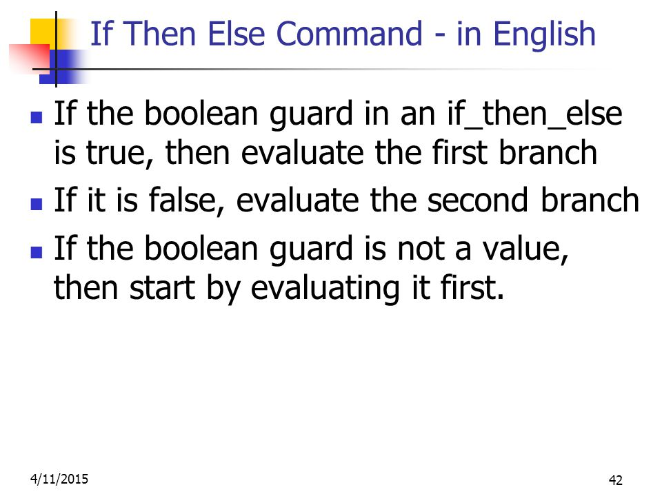 4/11/2015 42 If Then Else Command - in English If the boolean guard in an if_then_else is true, then evaluate the first branch If it is false, evaluate the second branch If the boolean guard is not a value, then start by evaluating it first.