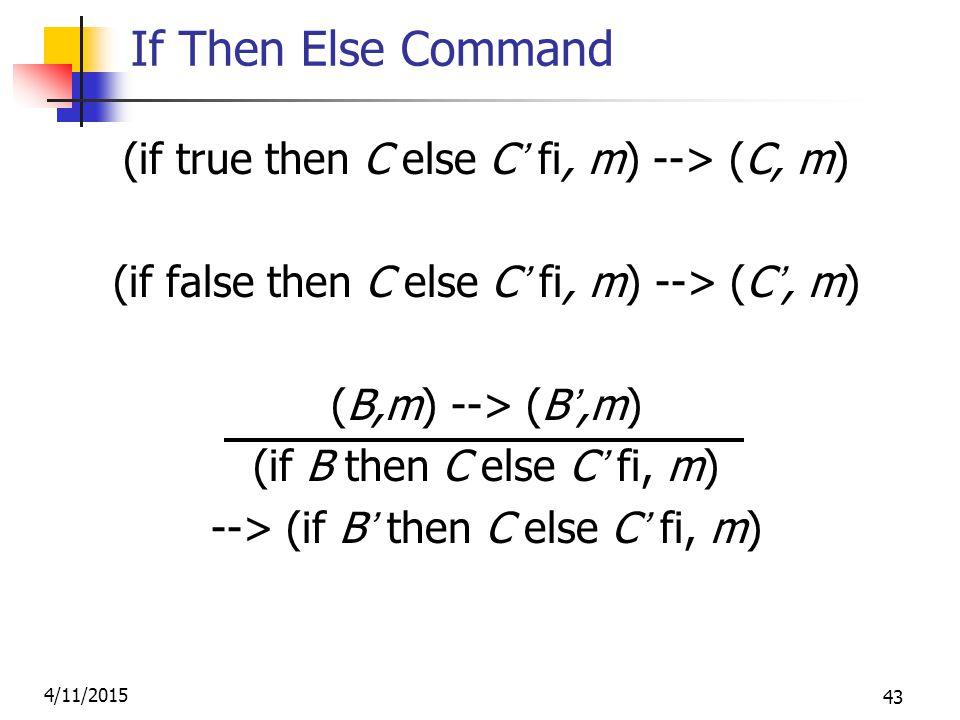 4/11/2015 43 If Then Else Command (if true then C else C' fi, m) --> (C, m) (if false then C else C' fi, m) --> (C', m) (B,m) --> (B',m) (if B then C else C' fi, m) --> (if B' then C else C' fi, m)