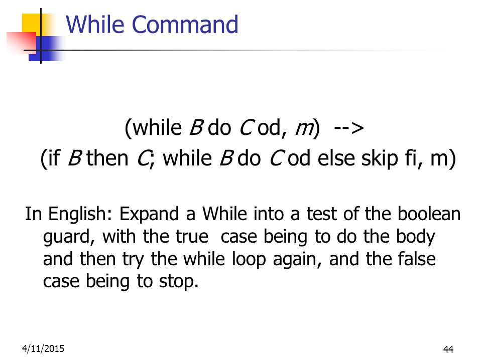 4/11/2015 44 While Command (while B do C od, m) --> (if B then C; while B do C od else skip fi, m) In English: Expand a While into a test of the boolean guard, with the true case being to do the body and then try the while loop again, and the false case being to stop.