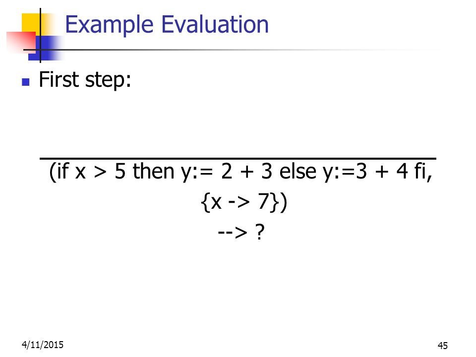 4/11/2015 45 Example Evaluation First step: (if x > 5 then y:= 2 + 3 else y:=3 + 4 fi, {x -> 7}) -->