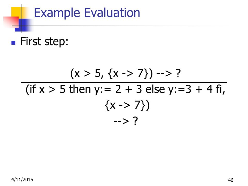 4/11/2015 46 Example Evaluation First step: (x > 5, {x -> 7}) --> .