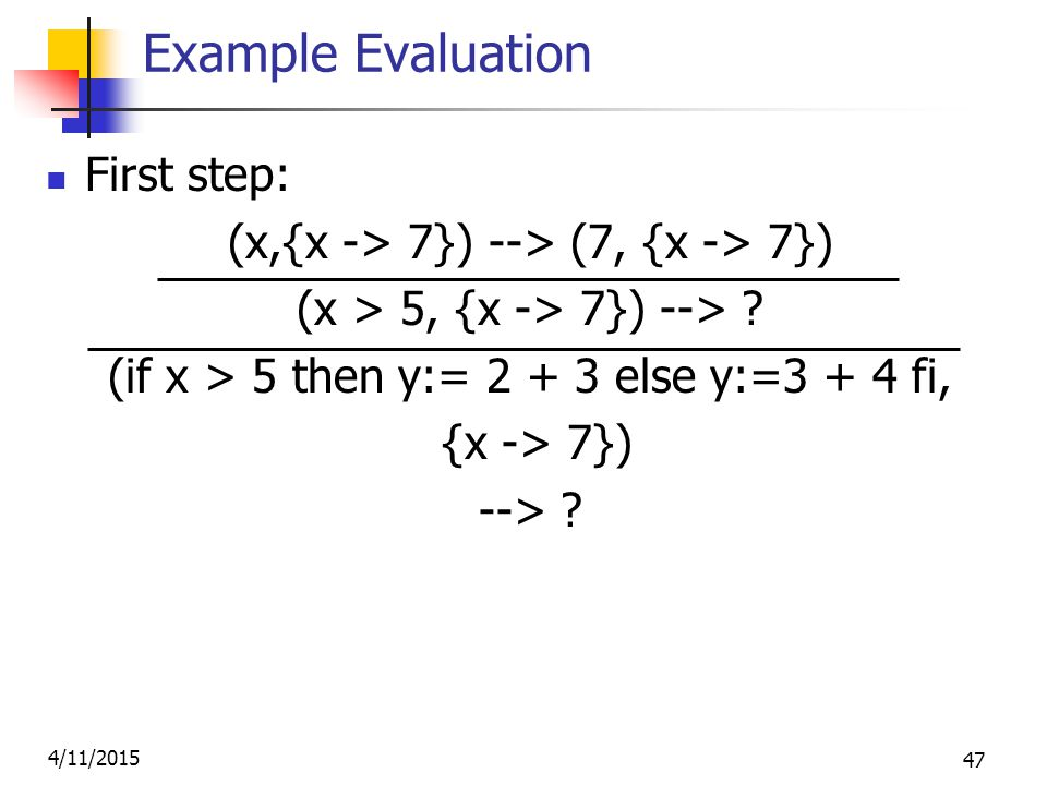 4/11/2015 47 Example Evaluation First step: (x,{x -> 7}) --> (7, {x -> 7}) (x > 5, {x -> 7}) --> .