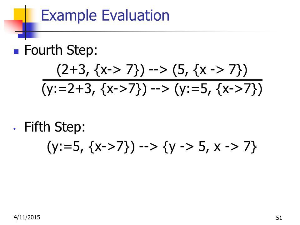 4/11/2015 51 Example Evaluation Fourth Step: (2+3, {x-> 7}) --> (5, {x -> 7}) (y:=2+3, {x->7}) --> (y:=5, {x->7}) Fifth Step: (y:=5, {x->7}) --> {y -> 5, x -> 7}