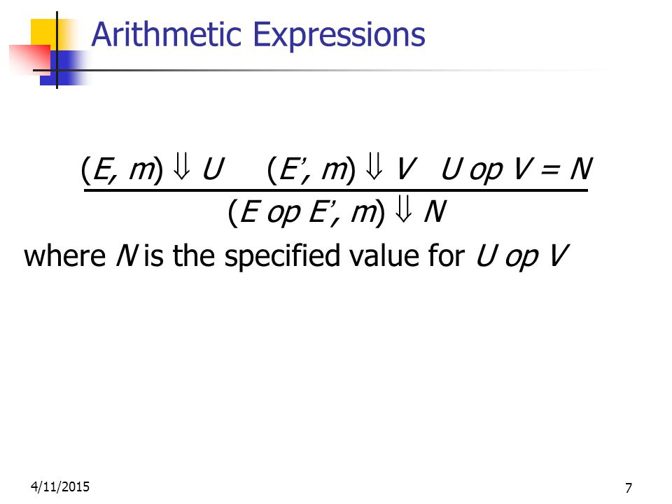 4/11/2015 7 Arithmetic Expressions (E, m)  U (E', m)  V U op V = N (E op E', m)  N where N is the specified value for U op V
