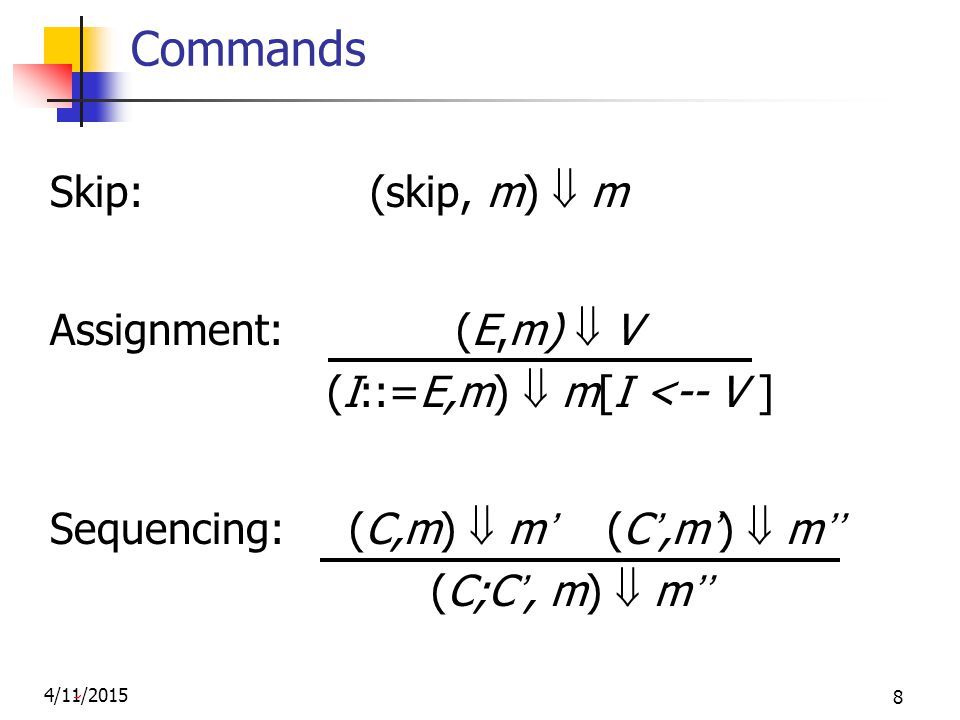 4/11/2015 8 Commands Skip: (skip, m)  m Assignment: (E,m)  V (I::=E,m)  m[I <-- V ] Sequencing: (C,m)  m' (C',m')  m'' (C;C', m)  m''
