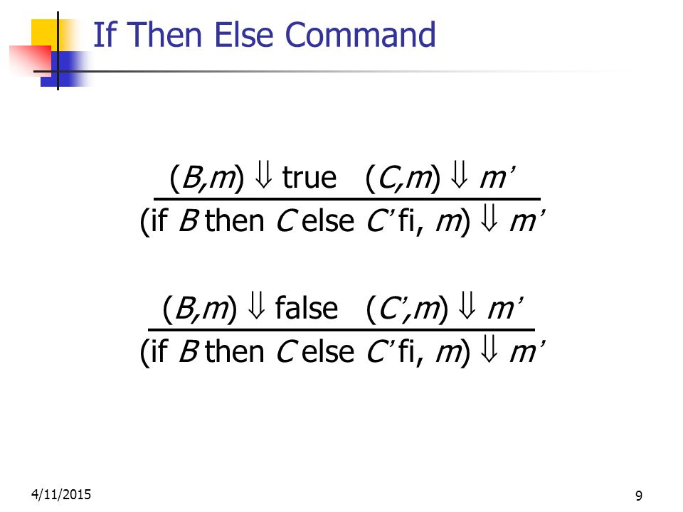 4/11/2015 9 If Then Else Command (B,m)  true (C,m)  m' (if B then C else C' fi, m)  m' (B,m)  false (C',m)  m' (if B then C else C' fi, m)  m'