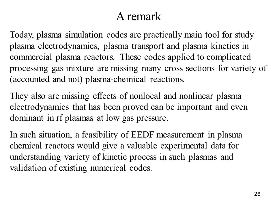 26 A remark Today, plasma simulation codes are practically main tool for study plasma electrodynamics, plasma transport and plasma kinetics in commercial plasma reactors.