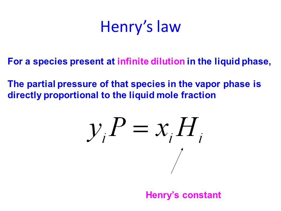 Henry's law For a species present at infinite dilution in the liquid phase, The partial pressure of that species in the vapor phase is directly propor