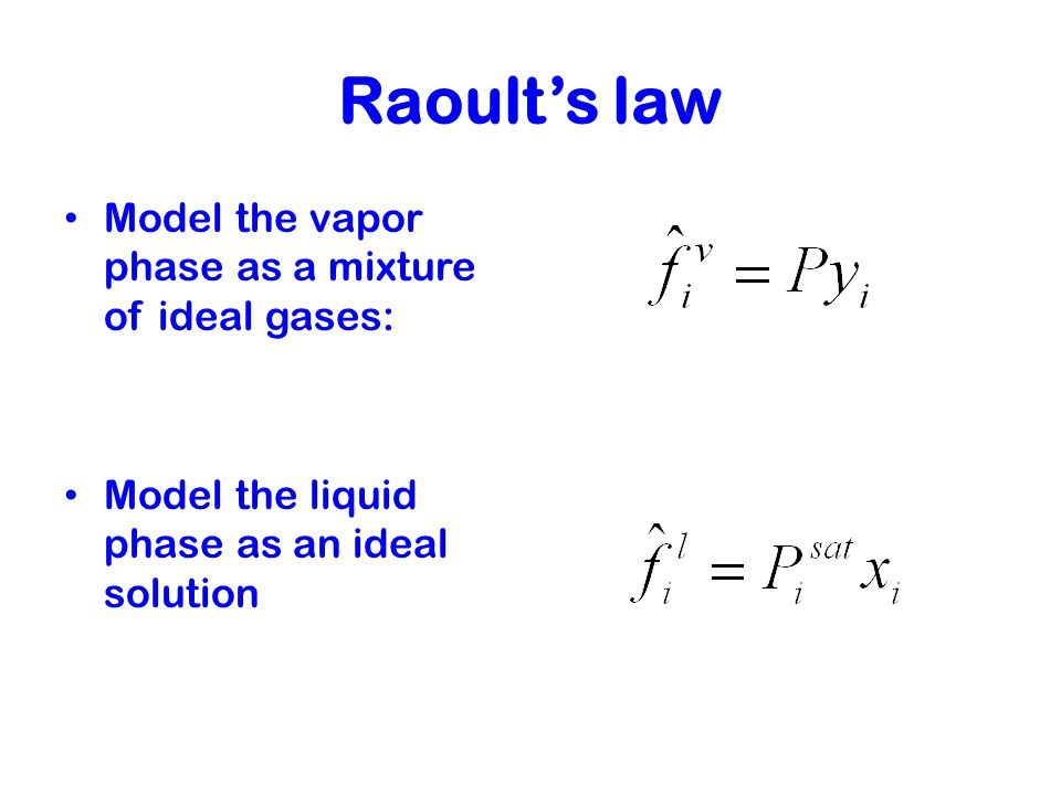 Raoult's law Model the vapor phase as a mixture of ideal gases: Model the liquid phase as an ideal solution
