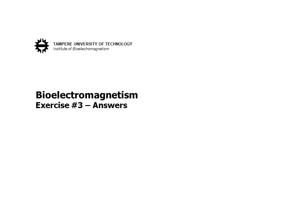 Bioelectromagnetism Exercise #3 – Answers TAMPERE UNIVERSITY OF TECHNOLOGY Institute of Bioelectromagnetism