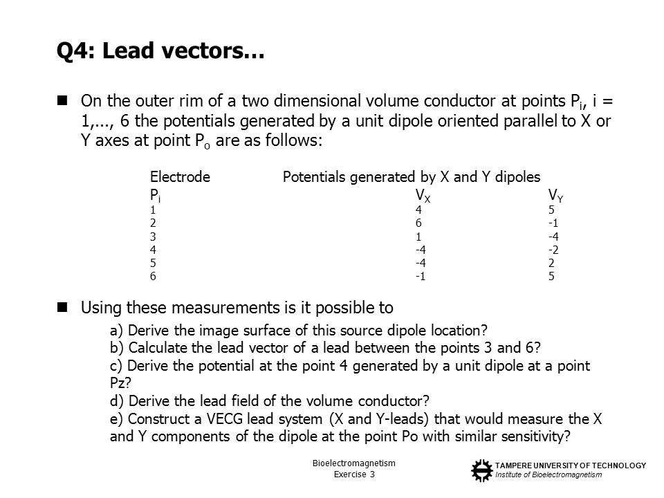 TAMPERE UNIVERSITY OF TECHNOLOGY Institute of Bioelectromagnetism Bioelectromagnetism Exercise 3 Q4: Lead vectors… On the outer rim of a two dimensional volume conductor at points P i, i = 1,..., 6 the potentials generated by a unit dipole oriented parallel to X or Y axes at point P o are as follows: Using these measurements is it possible to a) Derive the image surface of this source dipole location.