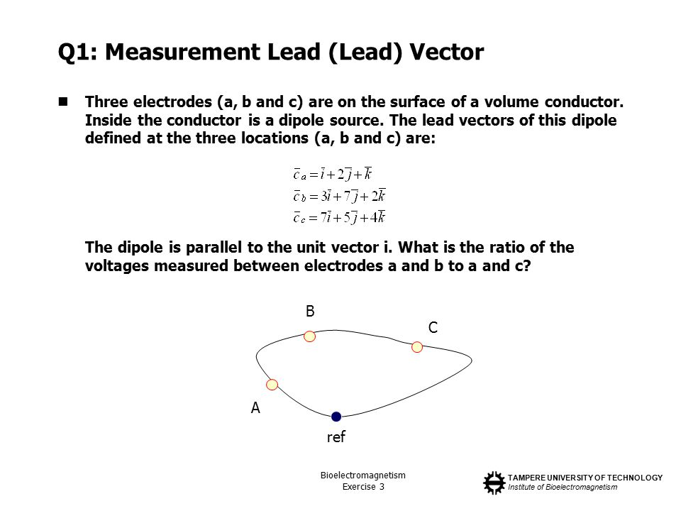 TAMPERE UNIVERSITY OF TECHNOLOGY Institute of Bioelectromagnetism Bioelectromagnetism Exercise 3 Q1: Measurement Lead (Lead) Vector Three electrodes (a, b and c) are on the surface of a volume conductor.