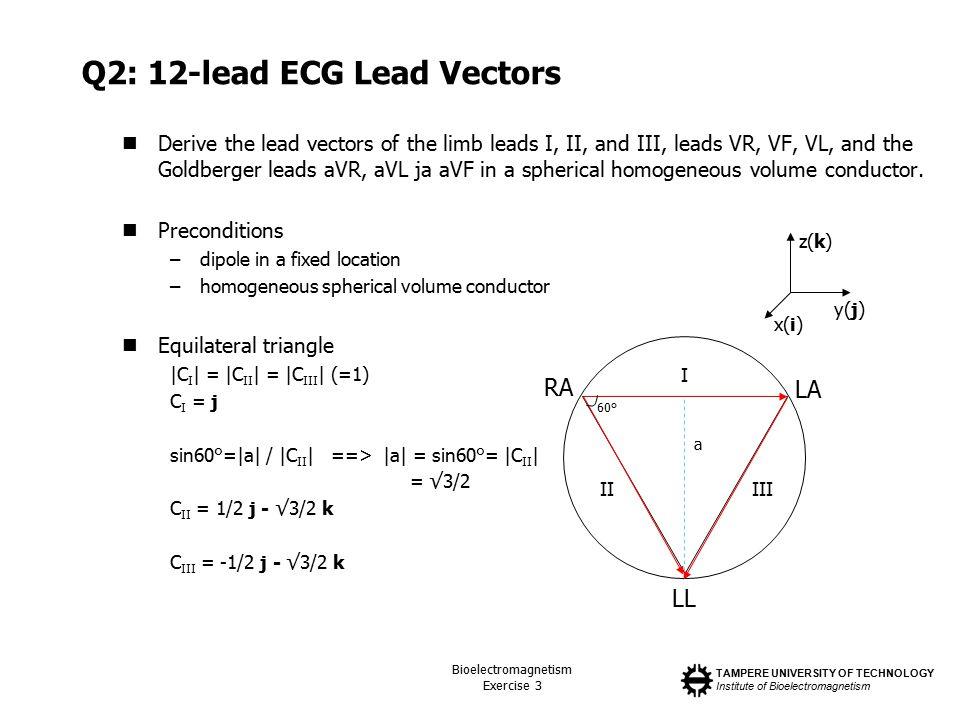 TAMPERE UNIVERSITY OF TECHNOLOGY Institute of Bioelectromagnetism Bioelectromagnetism Exercise 3 Q2: 12-lead ECG Lead Vectors Derive the lead vectors