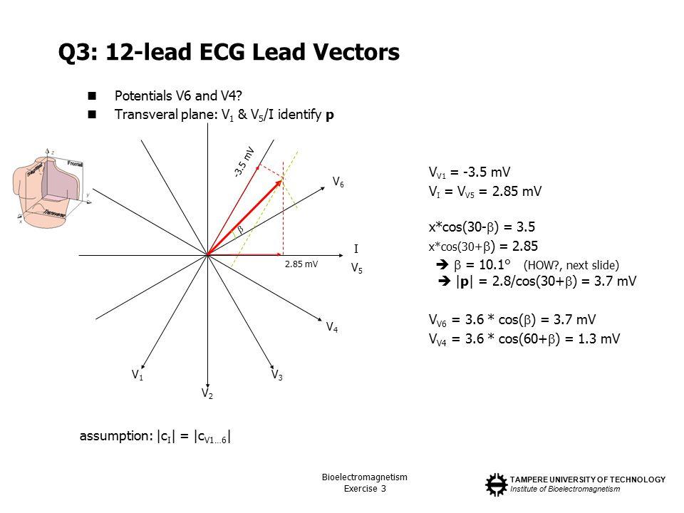 TAMPERE UNIVERSITY OF TECHNOLOGY Institute of Bioelectromagnetism Bioelectromagnetism Exercise 3 Q3: 12-lead ECG Lead Vectors Potentials V6 and V4? Tr
