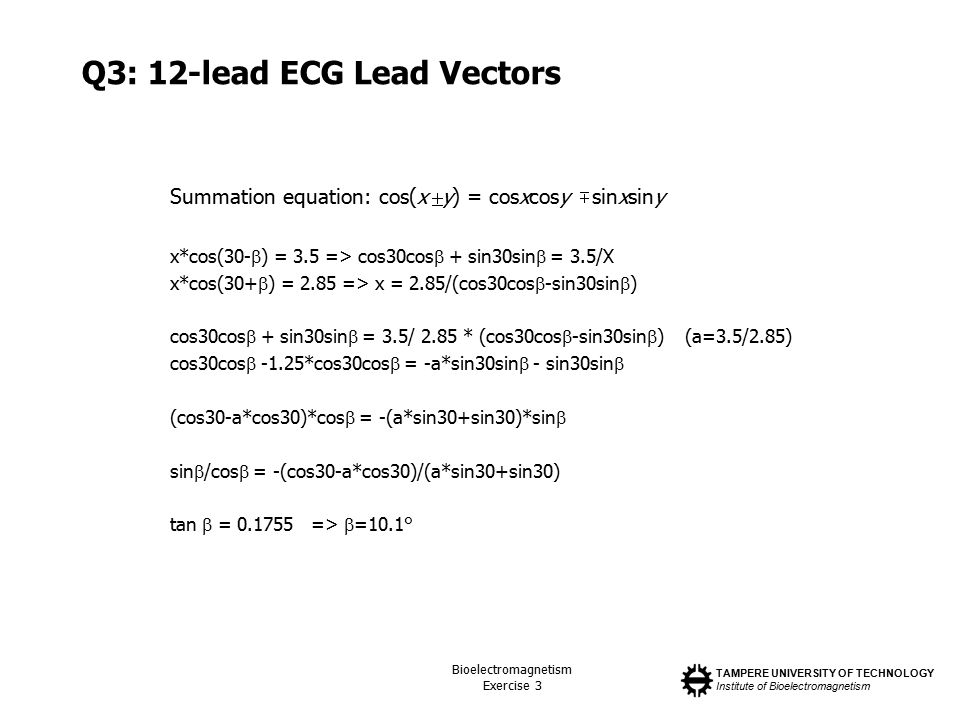 TAMPERE UNIVERSITY OF TECHNOLOGY Institute of Bioelectromagnetism Bioelectromagnetism Exercise 3 Q3: 12-lead ECG Lead Vectors Summation equation: cos(