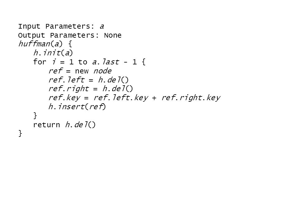 Input Parameters: a Output Parameters: None huffman(a) { h.init(a) for i = 1 to a.last - 1 { ref = new node ref.left = h.del() ref.right = h.del() ref